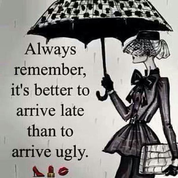 Late s quote Always remember it's better to arrive late than to arrive ugly.