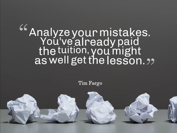 Analyze your mistakes. You've already paid the tuition, you might as well get the lesson. - Tim Fargo