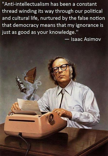 Anti-intellectualism has been a constant thread winding its way through our political and cultural life, nurtured by the false notion that democracy means that my ignorance is just as good as your knowledge. - Isaac Asimov