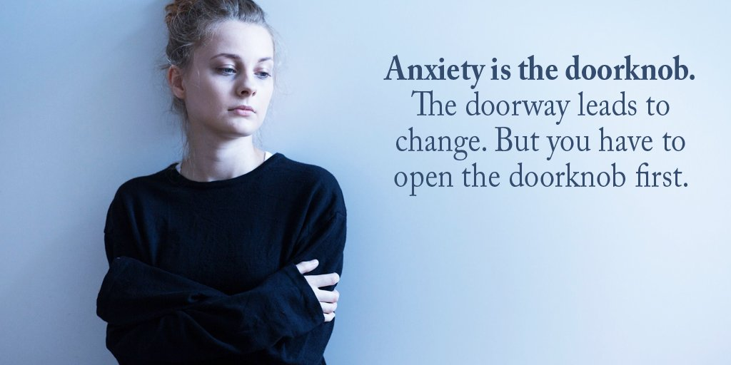 Anxiety is the doorknob. The doorway leads to change. But you have to open the doorknob first. -