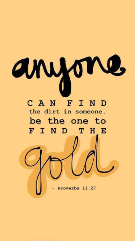 Good quote Anyone can find the dirt in someone. Be the on to find the gold.