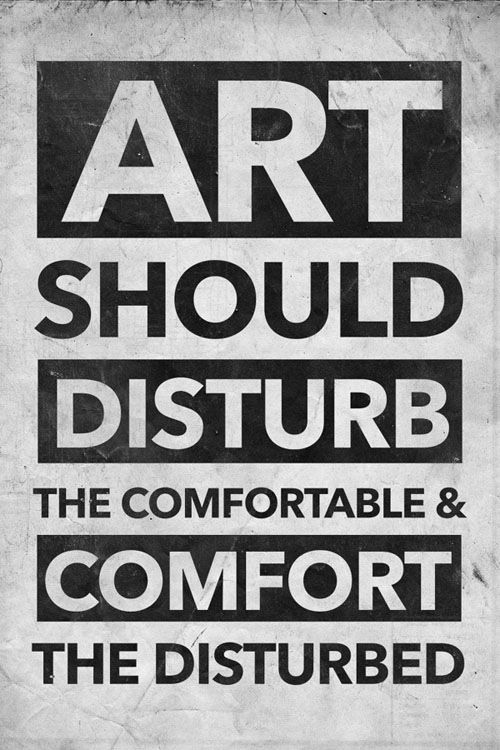 Comforter quote Art should disturb the comfortable and comfort the disturbed.