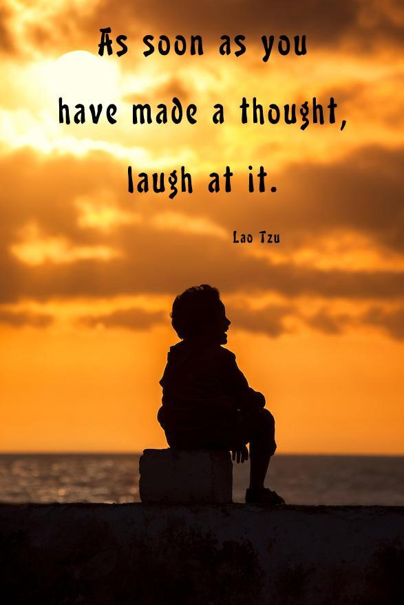 As soon as you have made a thought, laugh at it. - Lao Tzu