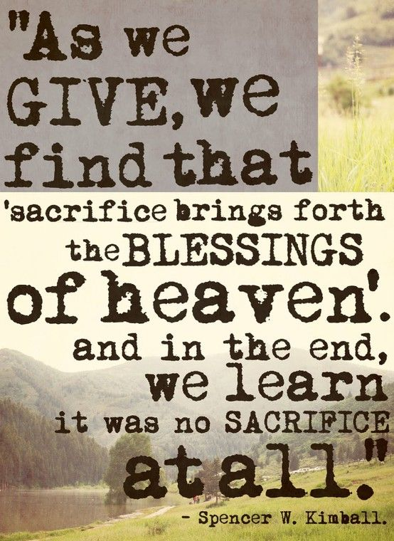 Sacrifice quote As we give, we find that sacrifice brings forth the blessings of heaven and in t