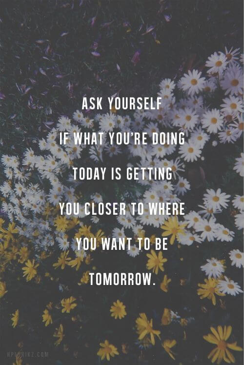 Motivational quote Ask yourself if what you're doing today is getting you closer to where you want