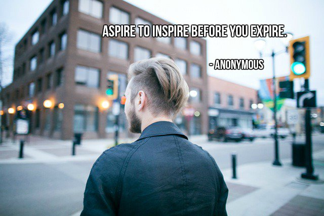 Aspire to inspire before you expire. - Anonymous