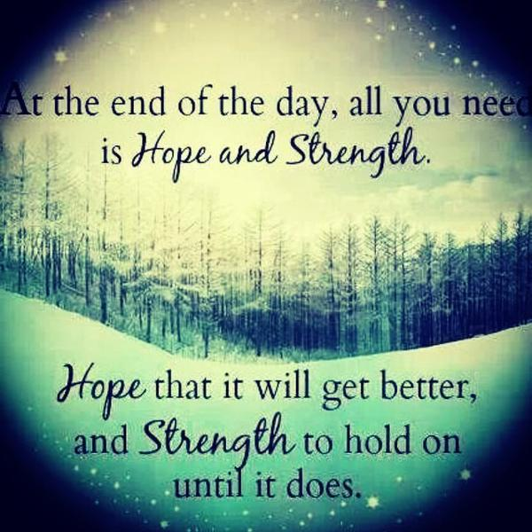 Hope quote At the end of the day, all you need is hope and strength. Hope that it will get