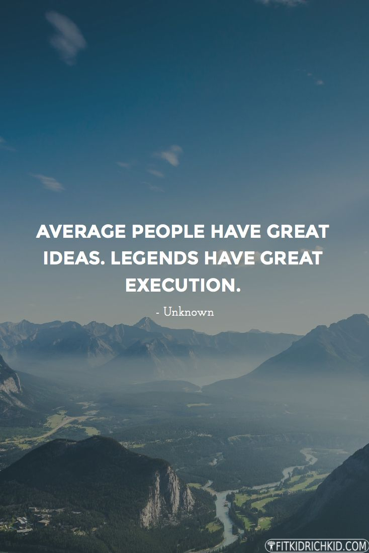 Average people have great ideas. Legends have great execution. - Source Unknown