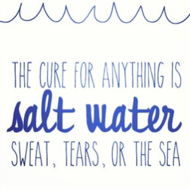 Cure quote The cure for everything is salt water - sweat, tears, or the sea.