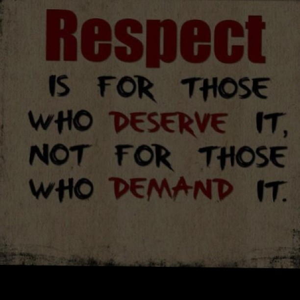 Demand quote Respect is for those who deserve it, not for those who demand it