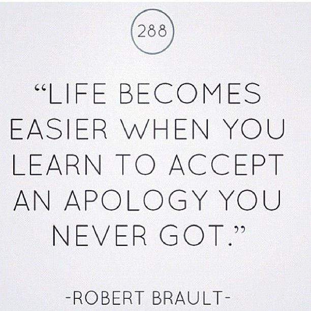 Life becomes easier, when you learn to accept and apology you never got - Robert Brault