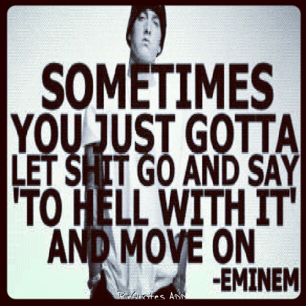 Eminem quote Sometimes you just gotta let shit go and say