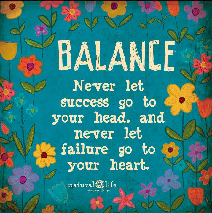 Balance quote Balance, never let success go to your head, and never let failure go to your hea
