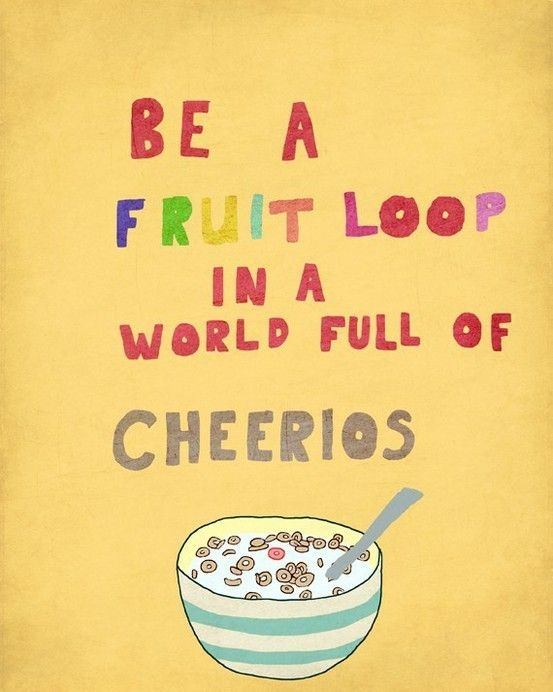 Worlds quote Be a fruit loop in a world full of cheerios.