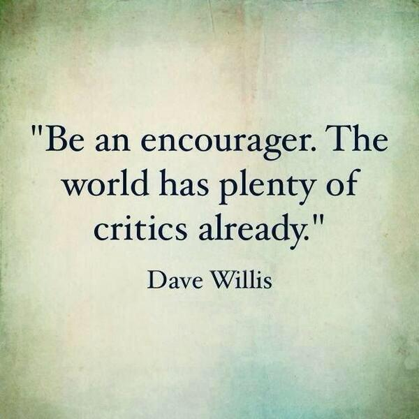 Encouragement quote Be an encourager. The world has plenty of critics already.