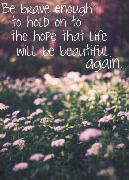 Hopeful quote Be brave enough to hold on to the hope that life will be beautiful again.