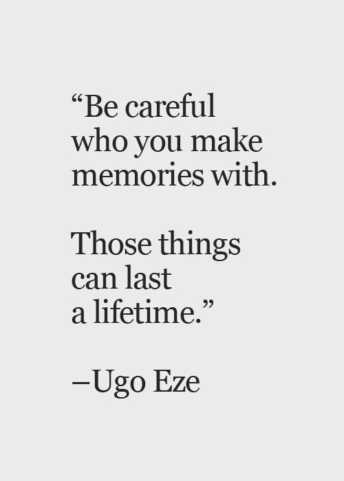 Lifetimes quote Be careful who you make memories with. Those things can last a lifetime.