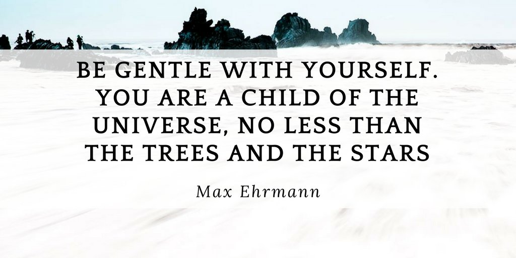 Tree quote Be gentle with yourself. You are a child of the universe, no less than the trees