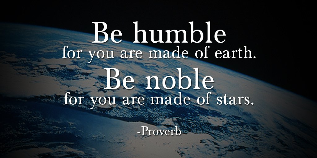 Be humble for you are made of earth. Be noble for you are made of stars. - Proverbs