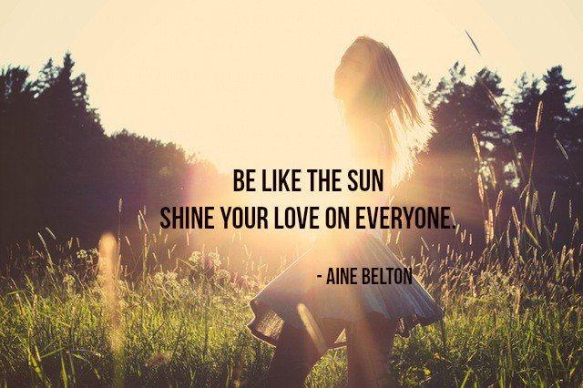 Sun shines quote Be like the sun; shine your love on everyone.
