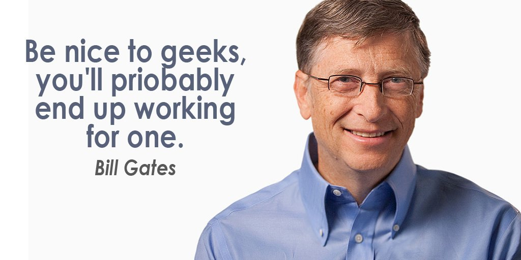 Nice quote Be nice to geeks, you'll probably end up working for one.