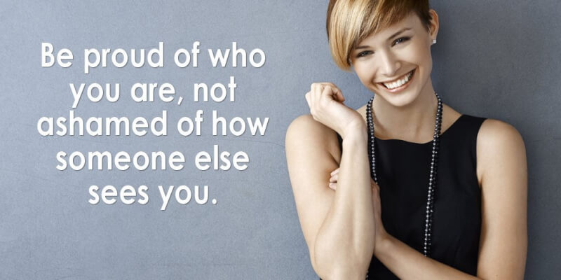 Be proud of who you are, not ashamed of how someone else sees you.