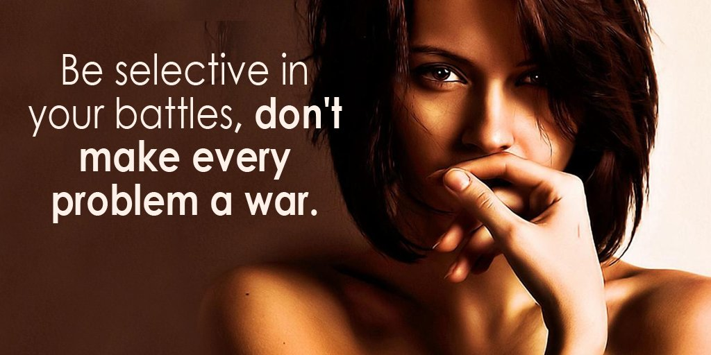 Selective quote Be selective in your battles, don't make every problem a war.