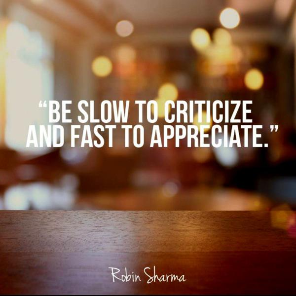 Critic quote Be Slow to criticize and Fast to Appreciate.