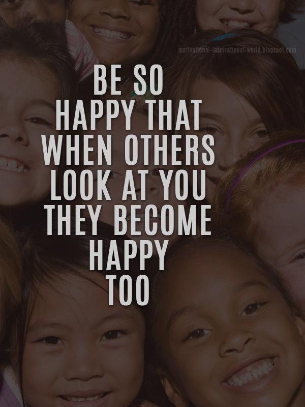 Be so happy that when others look at you they become happy too. - Anonymous