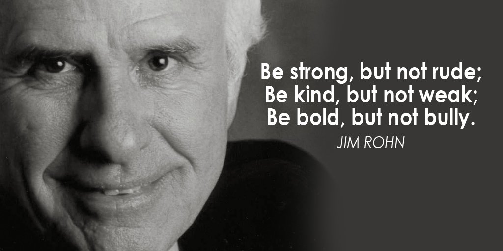 Be strong, but not rude; Be kind, but not weak; Be bold, but not bully. - Jim Rohn
