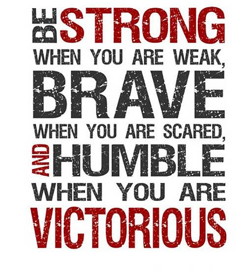 Humbles quote Be strong when you are weak, brave when you are scared, and humble when you are