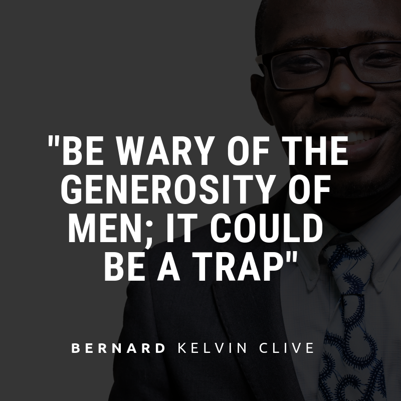 Be wary of the generosity of men; it could be a trap. - Bernard Kelvin Clive