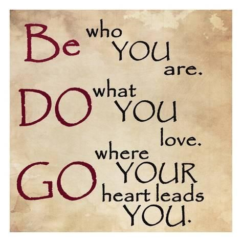 Lead to quote Be who you are. Do what you love. Go where your heart leads you.