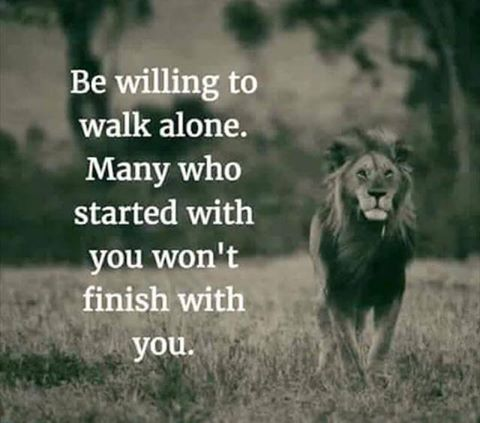 Starting quote Be willing to walk alone. Many who started with you won't finish with you.