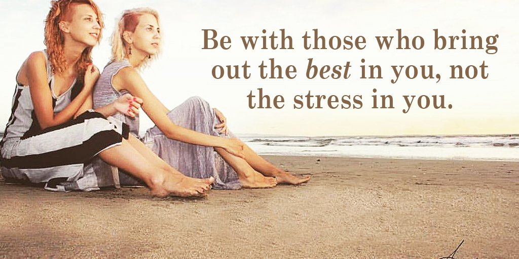 Be with those who bring out the best in you, not the stress in you. -
