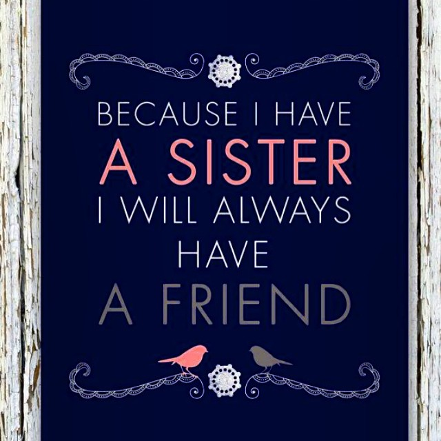 My sister quote Because i have a sister I will always have a friend.