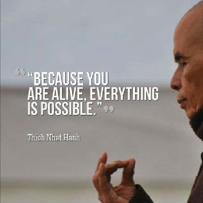 Thich Nhat Hanh quote Because you are alive, everything is possible!