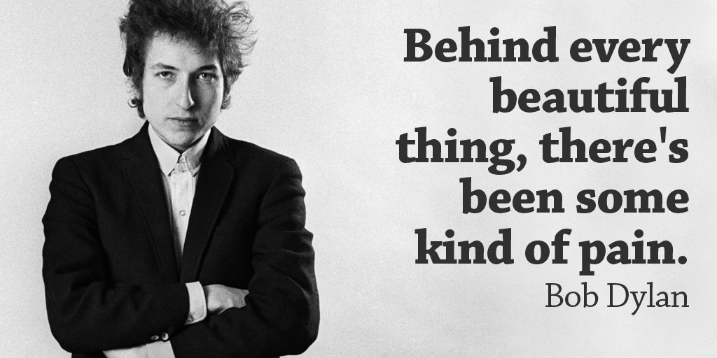 Behind every beautiful thing, there's been some kind of pain. - Bob Dylan