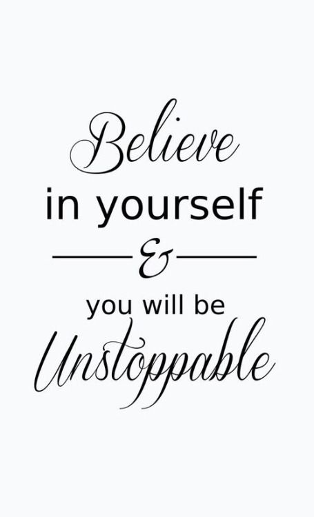 Believe in yourself and you will be unstoppable. - Source Unknown