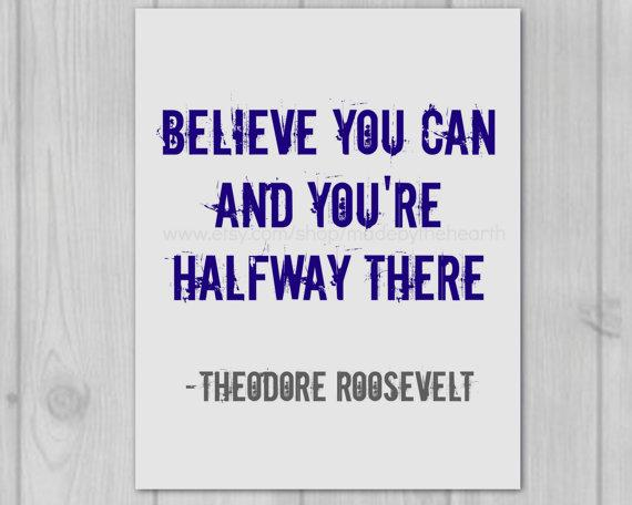 Believe you can and you're halfway there - Theodore Roosevelt