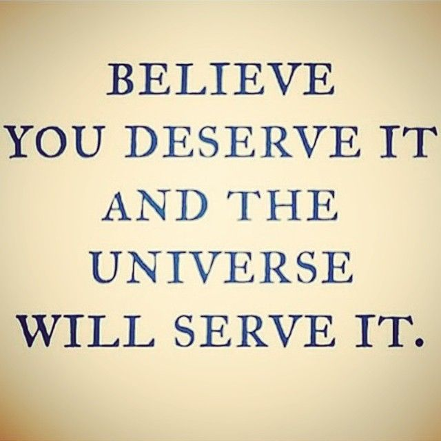 Deserve quote Believe you deserve it and the universe will serve it.