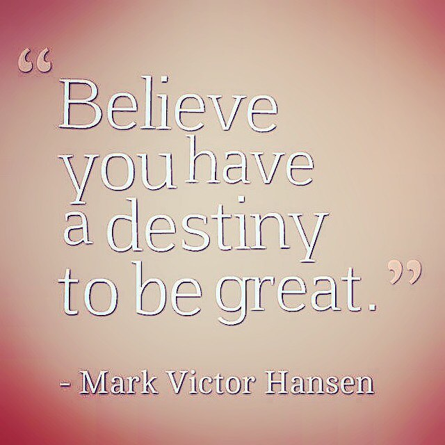 Mark Victor Hansen quote Believe you have a destiny to be great.