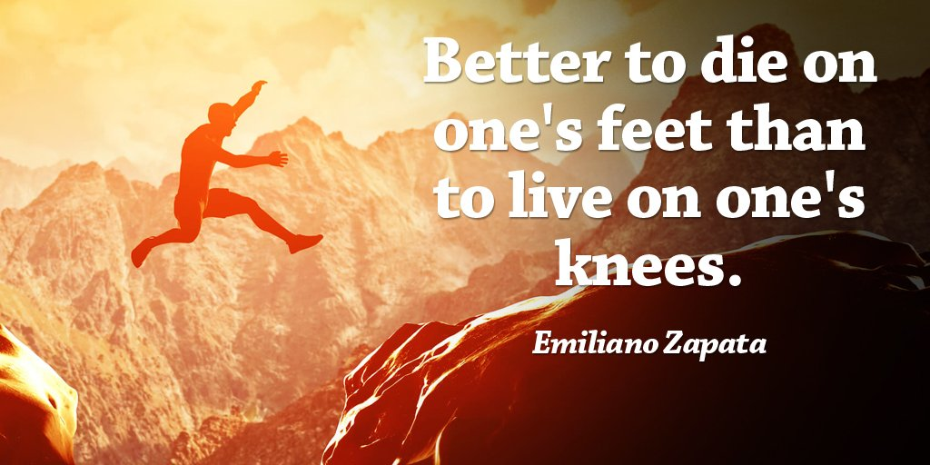 Better to die on ones feet than to live on ones knees. - Emiliano Zapata