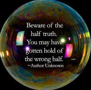 Lies truth quote Beware of the half truth. You may have gotten hold of the wrong half.