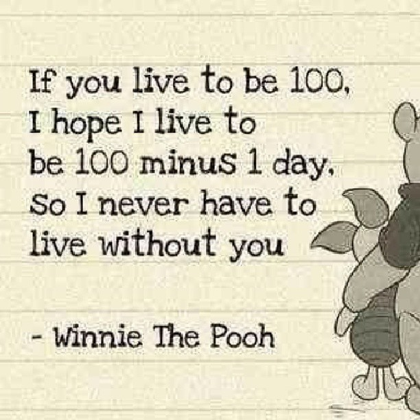 If you live to be 100, I hope I live to be 100 minus 1 day. So I never have to live without you.