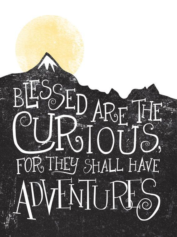 Blessed are the curious, for they shall have adventures. -