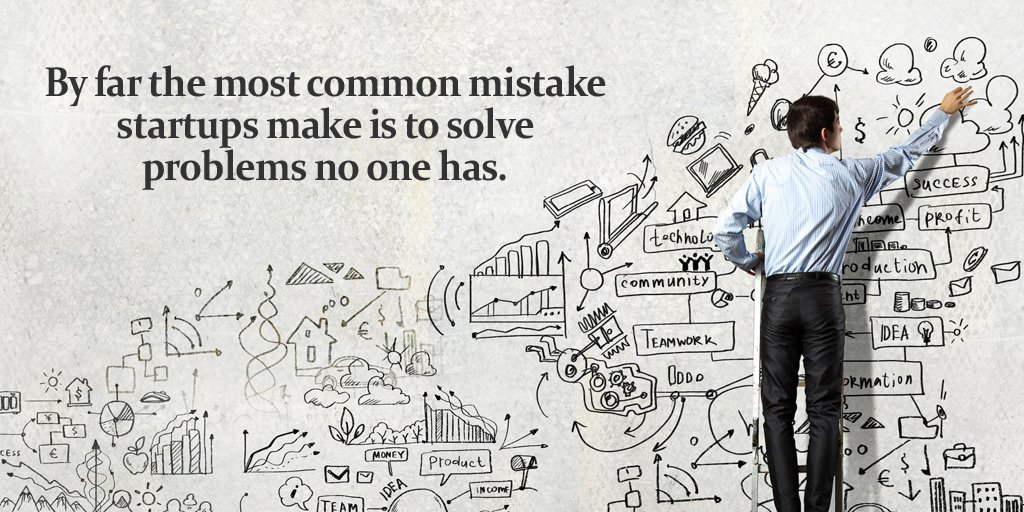 Commonly quote By far the most common mistake startups make is to solve problems no one has.