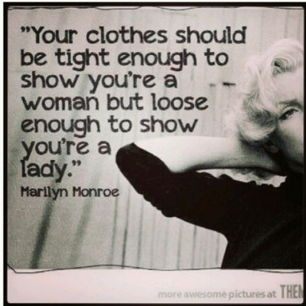 Your clothes should be tight enough to show you are a woman, but loose enough to show you are a lady. - Marilyn Monroe