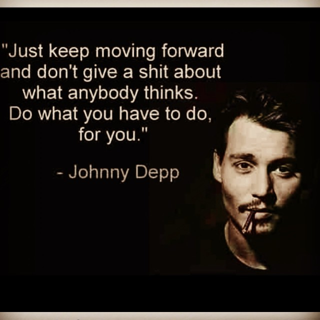 Just keep moving forward and don't give a shit about what anybody thinks. Do what you have to do, for you. - Johnny Depp