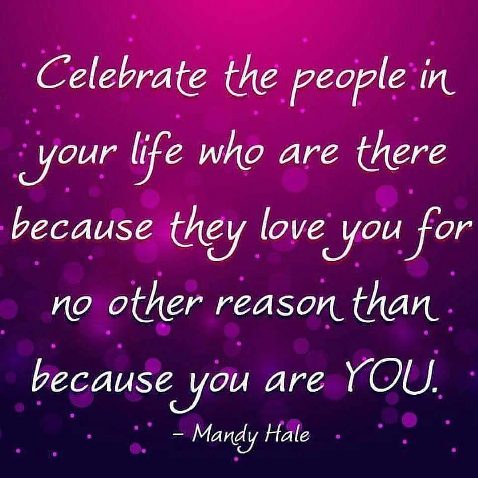 Celebrate the people in your life who are there because they love you for no other reason than because you are you. - Mandy Hale